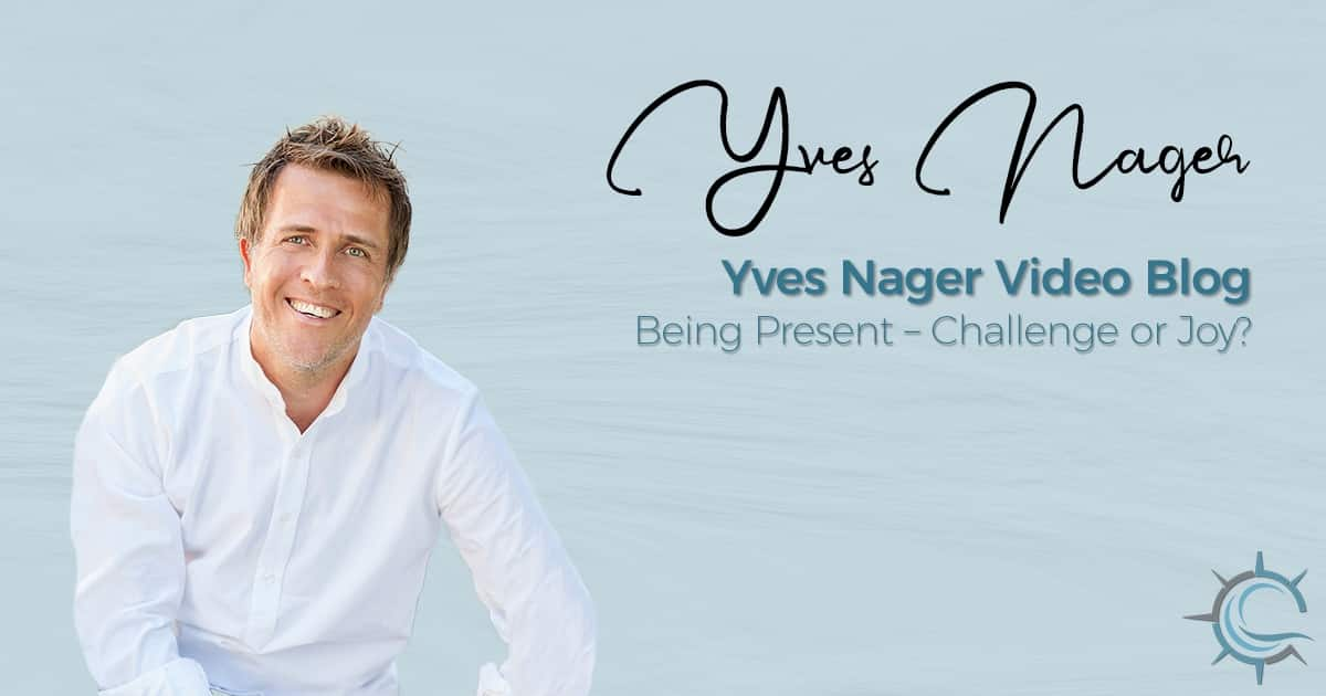 Yves Nager Video Blog: Being Present – Challenge or Joy?