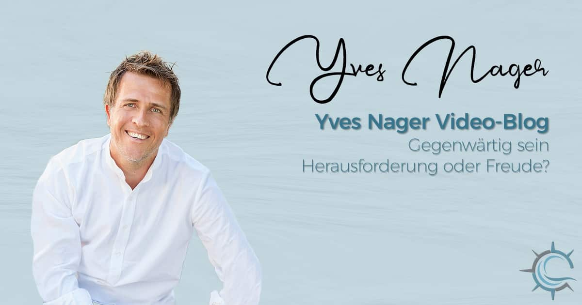 Yves Nager Video-Blog: Gegenwärtig sein – Herausforderung oder Freude?